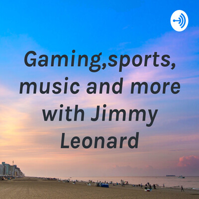Gaming,sports,music and more with Jimmy Leonard