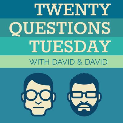 Twenty Questions Tuesday with David & David