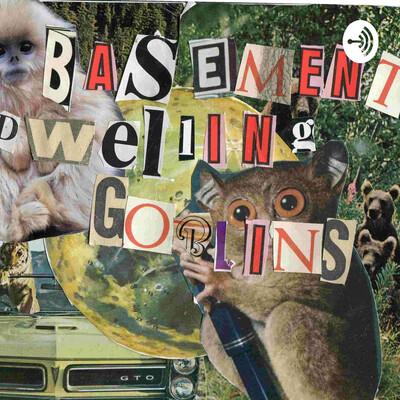 Basement Dwelling Goblins