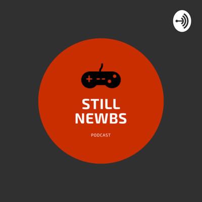 Still Newbs Podcast