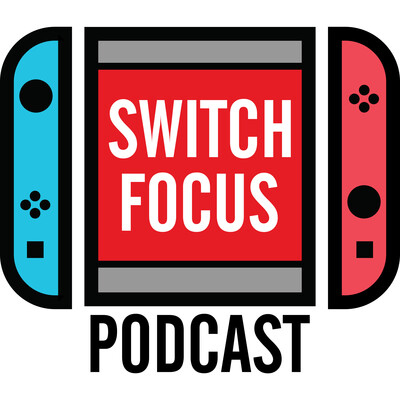 Switch Focus Podcast - Nintendo Switch Chat!
