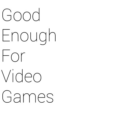 Good Enough For Video Games