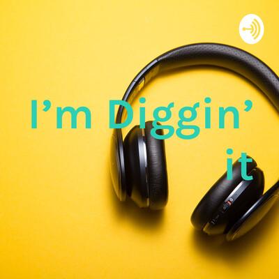 I'm Diggin' it