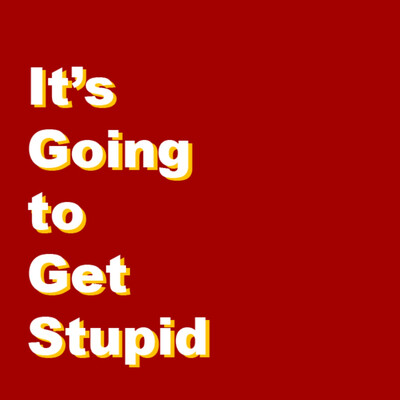 It's Going to Get Stupid - A Pop Culture Podcast