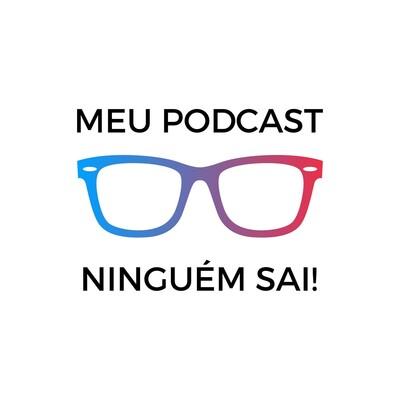 Meu podcast, ninguém sai!