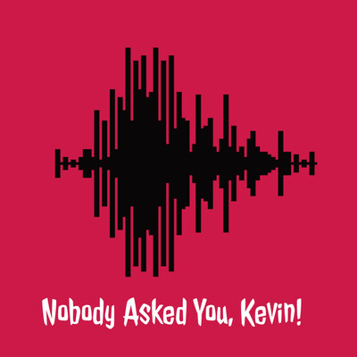 Nobody Asked You, Kevin! Podcast