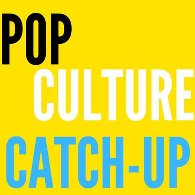 Pop Culture Catch-Up