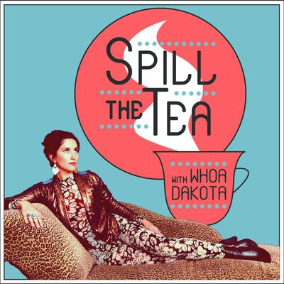 Spill the Tea with Whoa Dakota