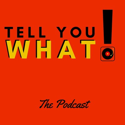 Tell You What! the Podcast
