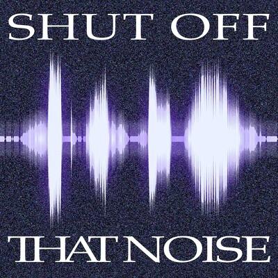 Shut Off That Noise