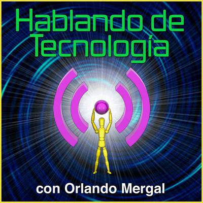 Hablando de Tecnología con Orlando Mergal | Podcast En Español | Discusión inteligente Una Vez Por Semana