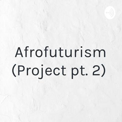 Afrofuturism (Project pt. 2)