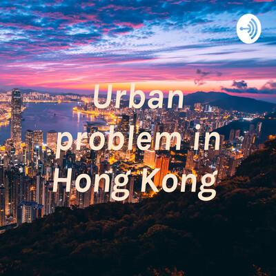 Urban problem in Hong Kong