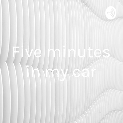 Five minutes in my car