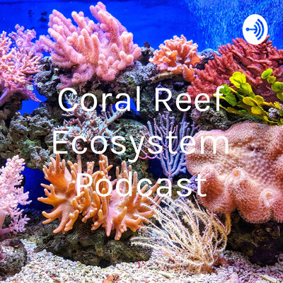 Coral Reef Ecosystem Podcast