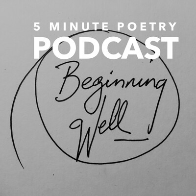 Beginning Well 5 Minute Poetry Podcast