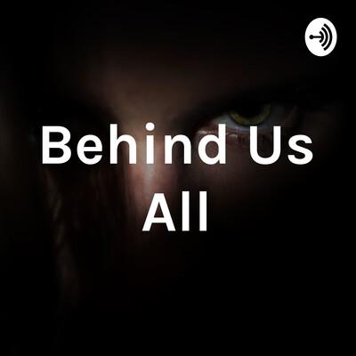 Behind Us All