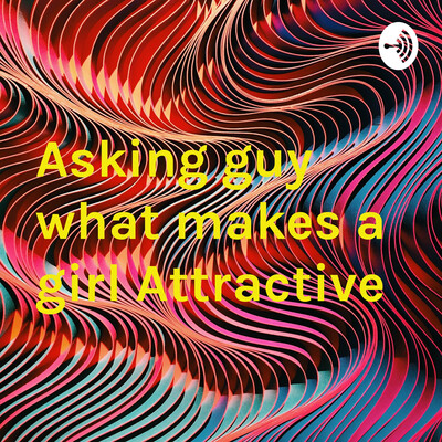Asking guy what makes a girl Attractive