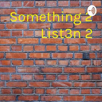 Something 2 List3n 2