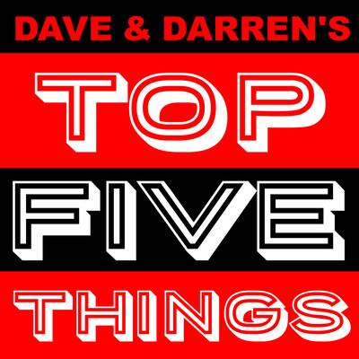 Dave & Darren's Top Five Things
