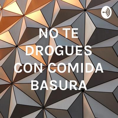 NO TE DROGUES CON COMIDA BASURA