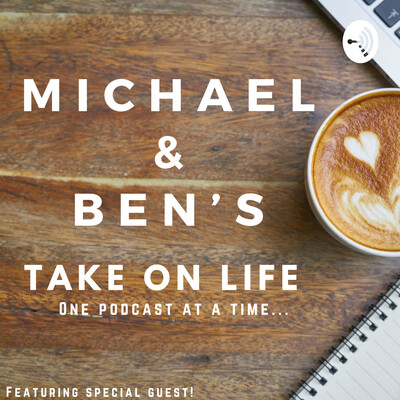 Michael and Ben's Take On Life!