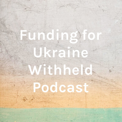 Funding for Ukraine Withheld Podcast