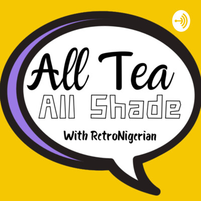All Tea All Shade w/ RetroNigerian