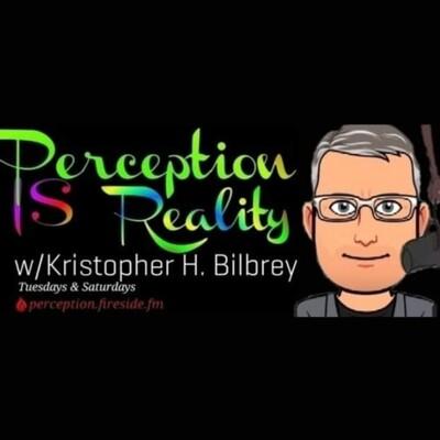 Perception IS Reality w/Kristopher H. Bilbrey