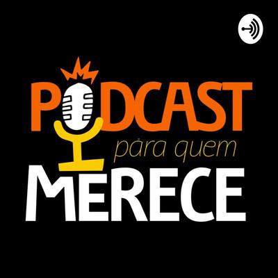 Podcast Para Quem Merece