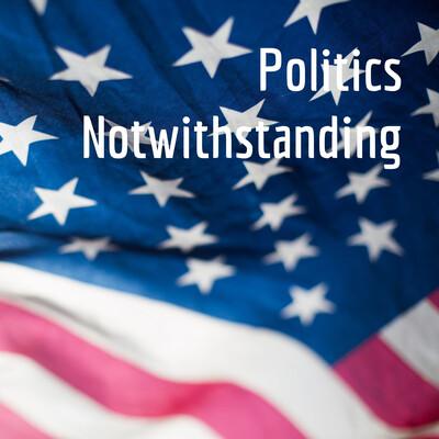 Politics Notwithstanding