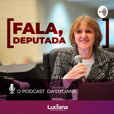 Fala deputada: O Podcast da Luciana