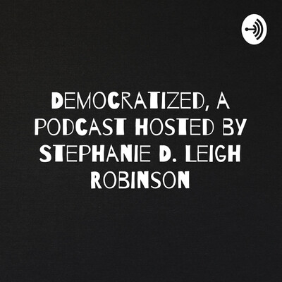 Democratized: a podcast hosted by Stephanie D. Leigh Robinson