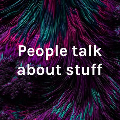 People talk about stuff