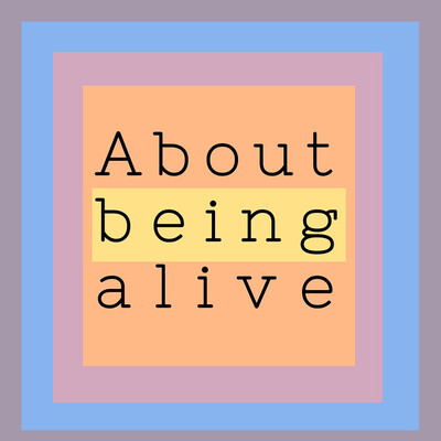 About Being Alive...