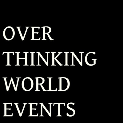 Over thinking world events