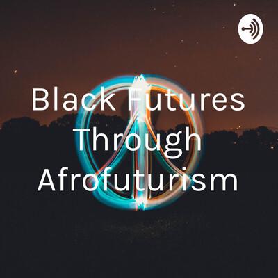 Black Futures Through Afrofuturism