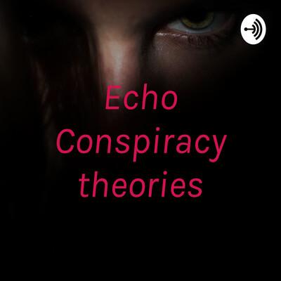 Echo Conspiracy theories