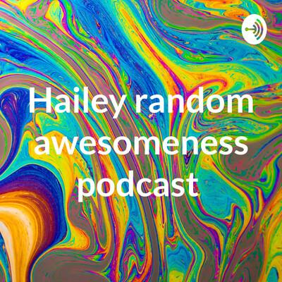 Hailey random awesomeness podcast
