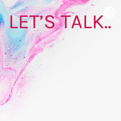 LET'S TALK..