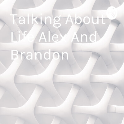 Talking About Life Alex And Brandon
