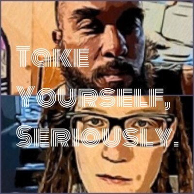 Take Yourself, Seriously.