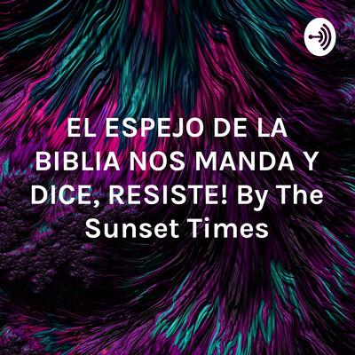 """EL ESPEJO DE LA BIBLIA NOS MANDA Y DICE, """"¡RESISTE!"""" By The Sunset Times"""