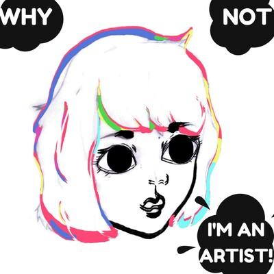Why Not, I'm an Artist!