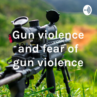 Gun violence and fear of gun violence