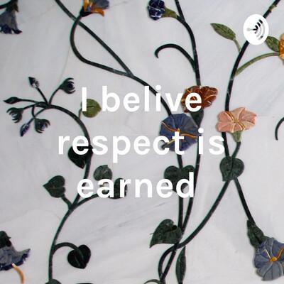 I belive respect is earned