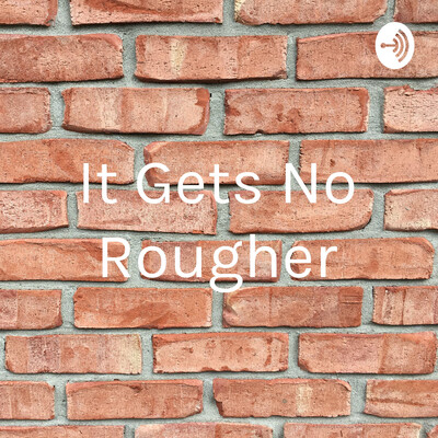It Gets No Rougher