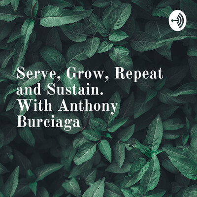 Serve, Grow, Repeat and Sustain. With Anthony Burciaga