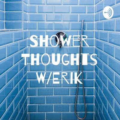 Shower Thoughts W/Erik