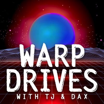 Warp Drives with TJ & Dax